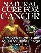 Natural Cure for Cancer: The Doctor Don't Want to Tell You - Take Charge of Your Life!
