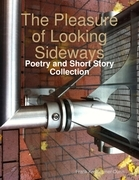 The Pleasure of Looking Sideways: Poetry and Short Story Collection