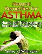 Ashley K. Willington - Natural Remedies for Asthma: Home Self Help Asthma Remedies Really Works!