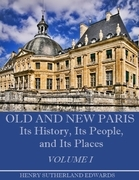 Old and New Paris: Its History, Its People, and Its Places, Volume I (Illustrated)