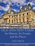 Old and New Paris: Its History, Its People, and Its Places, Volume I I (Illustrated)