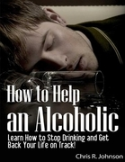 How to Help an Alcoholic: Learn How to Stop Drinking and Get Back Your Life on Track!