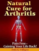 Natural Cure for Arthritis: Pain Free - Gaining Your Life Back!