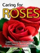 Caring for Roses: Learn How to Grow Roses from Seeds, from Cuttings, in the Ground, in Containers...