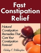 Fast Constipation Relief: Natural Constipation Remedies That Cure Constipation Forever!