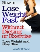 How to Lose Weight Fast Without Dieting or Exercise: Lose Weight and Stay Slim