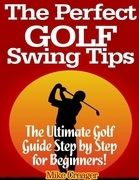 Mike Creager - The Perfect Golf Swing Tips: The Ultimate Golf Guide Step by Step for Beginners!