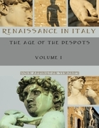 Renaissance in Italy: The Age of the Despots, Volume I (Illustrated)