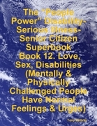 """The """"People Power"""" Disability-Serious Illness-Senior Citizen Superbook:  Book 12. Love, Sex, Disabilities  (Mentally & Physically Challenged People Ha"""