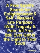 A Free Spirit's Search for Enlightenment 5: Self - Respect, Life Purpose (With Tragedy & Pain, All You Still Ever Got Is the Light In Your Soul)
