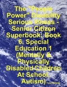"""The """"People Power"""" Disability - Serious Illness - Senior Citizen Superbook: Book 6. Special Education 1 (Mentally & Physically Disabled Children At Sc"""