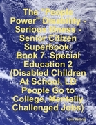 """The """"People Power"""" Disability-Serious Illness-Senior Citizen Superbook:  Book 7. Special Education 2  (Disabled Children At School, LD People Go to Co"""