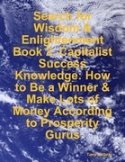 Search for Wisdom & Enlightenment: Book 2. Capitalist Success Knowledge: How to Be a Winner & Make Lots of Money According to Prosperity Gurus