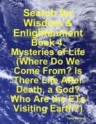 Search for Wisdom & Enlightenment: Book 4. Mysteries of Life (Where Do We Come From? Is There Life After Death, a God? Who Are the Ets Visiting Earth?
