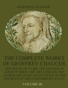 The Complete Works of Geoffrey Chaucer: The House of Fame, the Legend of Good Women, the Treatise on the Astrolabe with an Account on the Sources of t