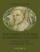 The Complete Works of Geoffrey Chaucer: Notes to the Canterbury Tales, Volume V (Illustrated)