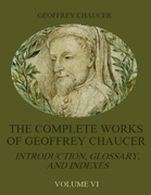 The Complete Works of Geoffrey Chaucer: Introduction, Glossary, and Indexes, Volume VI (Illustrated)