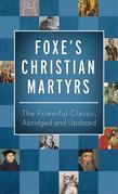 Foxe's Christian Martyrs: The Powerful Classic, Abridged and Updated