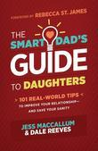 The Smart Dad's Guide to Daughters: 101 Real-World Tips to Improve Your Relationship--And Save Your Sanity