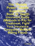 "The ""People Power"" Health Superbook: Book 26. Health Insurance Guide (Methods to Pay for Treatment, Fight Your Insurance Company, Medical Billing Frau"