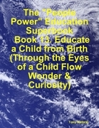 """The """"People Power"""" Education Superbook: Book 13. Educate a Child from Birth (Through the Eyes of a Child Flow Wonder & Curiosity)"""