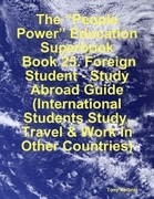"""The """"People Power"""" Education Superbook: Book 25. Foreign Student - Study Abroad Guide (International Students Study, Travel & Work in Other Countries)"""
