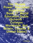 """The """"People Power"""" Education Superbook: Book 27. World Education Guide (Schools - Colleges Worldwide, Not Britain, Canada, & United States)"""