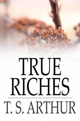 True Riches: Or, Wealth Without Wings