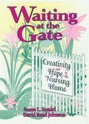Waiting at the Gate: Creativity and Hope in the Nursing Home