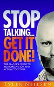 STOP TALKING... Get It Done!: The Leader's Guide to Bringing Vision and Action Together