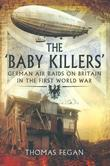The Baby Killers: German Air Raids on Britain in the First World War