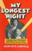 My Longest Night: A Twelve-Year-Old French Girl's Memories of D-Day