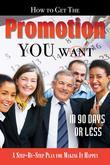 How to Get the Promotion You Want in 90 Days or Less: A Step-by-Step Plan for Making It Happen