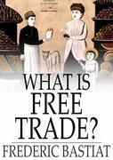 "What Is Free Trade?: An Adaptation of Frederic Bastiat's ""Sophismes Economiques"""