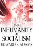The Inhumanity of Socialism: The Case Against Socialism & A Critique of Socialism