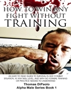 How to Win Any Fight Without Training - An Easy to Read Guide to Survival in Any Combat Situation, and With No Formal Training Needed to Understand