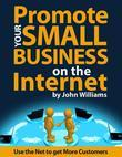 Promote Your Small Business On the Internet - Use the Net to Get More Customers