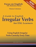A Guide to English Irregular Verbs for ESL Learners - Using English Irregular Verbs Correctly Every Time - Focus on English ESL Reference Series
