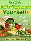 Grow Better Vegetables Yourself! - Fresher, Safer & Healthier