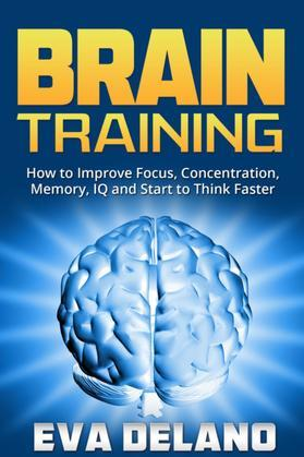 Brain Training: How to Improve Focus, Concentration, Memory, IQ and Start to Think Faster
