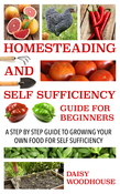 Homesteading and Self Sufficiency Guide for Beginners: A Step By Step Guide to Growing Your Own Food for Self Sufficiency