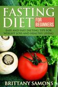 Fasting Diet For Beginners: Easy and Fast Dieting Tips For Weight Loss and Healthy Living