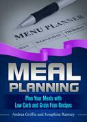 Meal Planning: Plan Your Meals with Low Carb and Grain Free Recipes