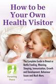 How To Be Your Own Health Visitor: The Complete Guide to Breast or Bottle Feeding, Weaning, Sleeping, Immunisation, Growth and Development, Behavioura