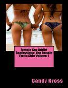 Female Sex Addict Confessions: The Female Erotic Side Volume 1