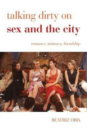Talking Dirty on Sex and the City: Romance, Intimacy, Friendship