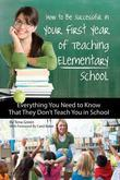 How to Be Successful in Your First Year of Teaching Elementary School: Everything You Need to Know That They Don't Teach You in School