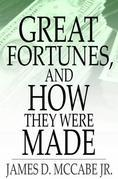 Great Fortunes, and How They Were Made: Or, The Struggles and Triumphs of Our Self-Made Men