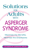 Solutions for Adults with Asperger's Syndrome: Maximizing the Benefits, Minimizing the Drawbacks to Achieve Success