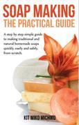Soap making: The practical guide: A steps-by-step simple guide to making traditional and natural homemade soaps quickly, easily and safely, from scrat